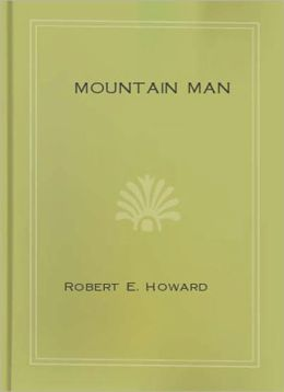 Mountain Man: A Short Story/Western Classic By Robert E. Howard!