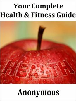 Your Complete Health and Fitness Guide: 29 Professionally Written Articles To Help You Lose Weight, Attain Long Lasting Health and Attractive Personality!