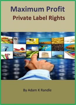Maximum Profit Private Label Rights: Everything You Need to Know to Transform Your PLR Products Into Cash Machines!
