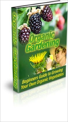 Organic Gardening: Beginners Guide to Growing Your Own Organic Vegetables