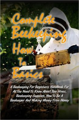 Complete Beekeeping How To Basics: A Beekeeping For Beginners Handbook For All You Need To Know About Bee Hives, Beekeeping Supplies, How To Be A Beekeeper And Making Money From Honey