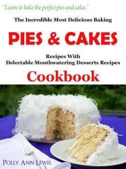 The Incredible Most Delicious Baking PIES & CAKES With The Most Delectable Mouthwatering Desserts Recipes Cookbook