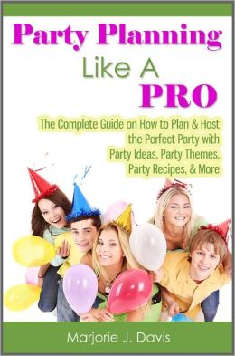 Party Planning Like A Pro: The Complete Guide on How to Plan & Host the Perfect Party with Party Ideas, Party Themes, Party Recipes, & More