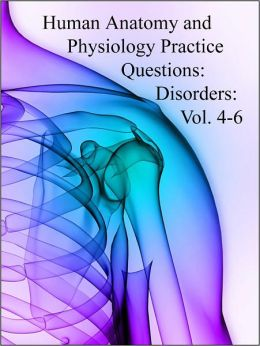 Human Anatomy and Physiology Practice Questions: Disorders: Vol. 4-6