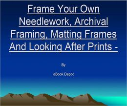 Frame Your Own Needlework, Archival Framing, Matting Frames And Looking After Prints - 3 ebooks in 1
