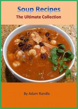 Yummy Soup Recipes: A Collection of Tasty and Easy Homemade Soup Recipes Cookbook