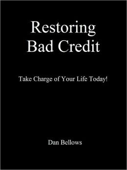 Restoring Bad Credit: Take Charge of Your Life Today!