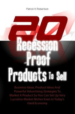 20 Recession-Proof Products To Sell: Business Ideas, Product Ideas And Powerful Advertising Strategies To Market A Product So You Can Set Up Very Lucrative Market Niches Even In Today's Hard Economy