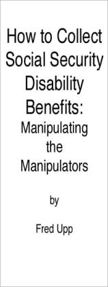 How to Collect Social Security Disability Benefits: Manipulating the Manipulators