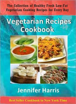 Vegetarian Recipes Cookbook: The Collection of Healthy Fresh Low-Fat Vegetarian Cooking Recipes for Every Day