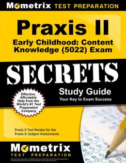 Praxis II Early Childhood: Content Knowledge (0022 and 5022) Exam Secrets Study Guide: Praxis II Test Review for the Praxis II: Subject Assessments