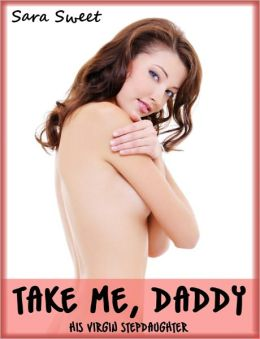 Take Me, Daddy - His Virgin Stepdaughter (Taboo Pleasure Story)