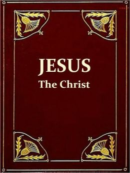 Jesus the Christ, A Study of the Messiah and His Mission According to Holy Scriptures Both Ancient and Modern, Sixth Edition