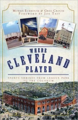 Where Cleveland Played: Sports Shrines from League Park to Municipal Stadium