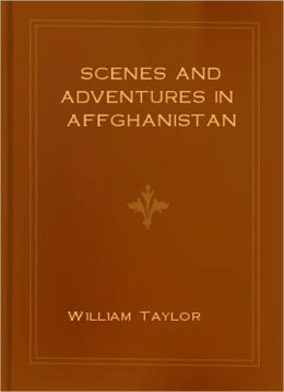 Scenes and Adventures in Affghanistan: A Travel Classic By William Taylor!