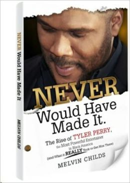 Never Would Have Made It. The Rise of Tyler Perry, the Most Powerful Entertainer in Black America (and What it Really Took to Get Him There)