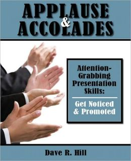 Applause & Accolades - Attention Grabbing Presentation Skills: Get Noticed & Promoted