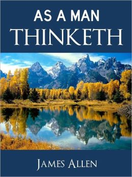 AS A MAN THINKETH (The Bestselling Classic Inspirational Self-Help Book of All-Time) by JAMES ALLEN Complete and Unabridged Special Nook Edition [Influential Precursor to Anthony Robbins, Stephen Covey, Eckhart Tolle, and Rhonda Byrne The Secret) NOOK