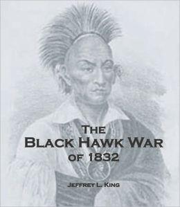 The Black Hawk War of 1832 by Jeffrey King