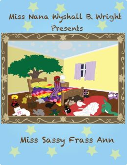 Miss Nana Wyshall B. Wright Presents Miss Sassy Frass Ann