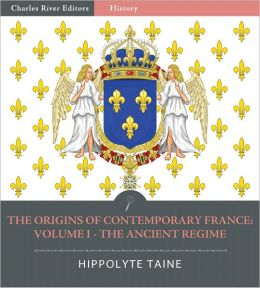 The Origins of Contemporary France: Volume One - The Ancient Regime (Illustrated)