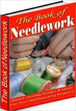 eBook about The Book of Needle Work - Who Else Wants To A Full Course in Needlework?
