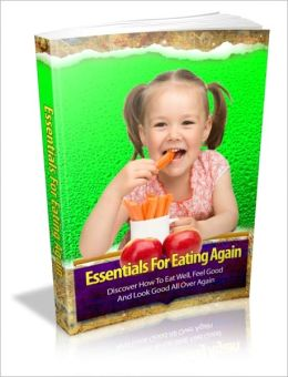 Essentials For Eating Again - Discover How To Eat Well, Feel Good And Look Good All Over Again