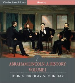 Abraham Lincoln: A History – Volume One (Illustrated)