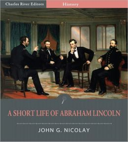 A Short Life of Abraham Lincoln (Illustrated)