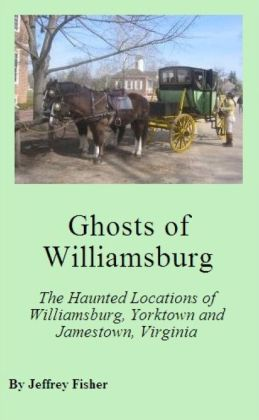 Ghosts of Williamsburg: The Haunted Locations of Williamsburg, Yorktown and Jamestown, Virginia