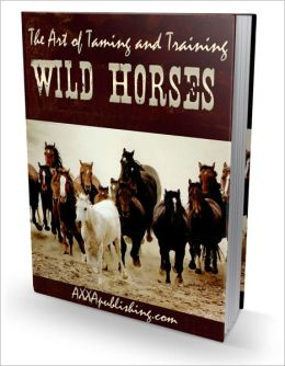 Wild Horses - Discover the Secrets to Taming and Training Wild Horses!