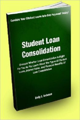 Student Loan Consolidation: Discover Whether Loan Consolidation Is Right For You As You Learn About The Types Of Student Loans, Interest Rates, And The Financial Benefits Of Loan Consolidation