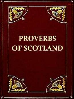 The Proverbs of Scotland with Explanatory and Illustrative Notes and a Glossary