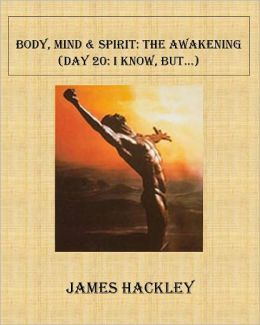 Body, Mind & Spirit:The Awakening (Day 20:I Know, But...)