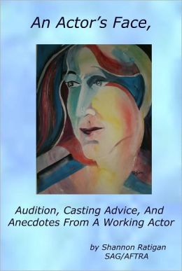 An Actor's Face, Audition, Casting Advice, And Anecdotes From A Working Actor