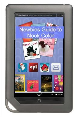 A Newbies Guide to NOOK Color: The Complete Beginners Guide of Tricks and Hacks