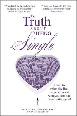 The Truth About Being Single, Learn to Reject the Lies, Become Honest With Yourself and Never Settle Again!