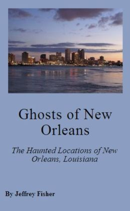 Ghosts of New Orleans: The Haunted Locations of New Orleans, Louisiana