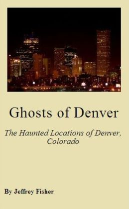 Ghosts of Denver: The Haunted Locations of Denver, Colorado