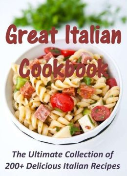 Great Italian Cookbook: The Ultimate Collection of 200+ Delicious Italian Recipes