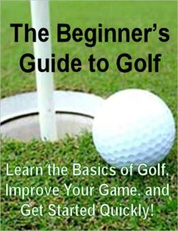 The Beginner's Guide to Golf: Learn the Basics of Golf, Improve Your Game, and Get Started Quickly!