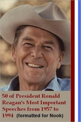 50 of Ronald Reagan's Most Important Speeches from 1957 to 1994 (formatted for Nook)