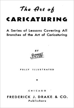 The Art of Caricaturing: A Series of Lessons Covering All Branches of the Art of Caricaturing [Fully Illustrated Digital Edition]
