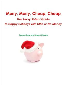 Merry, Merry, Cheap, Cheap: The Savvy Sisters' Guide to Happy Holidays with Little or No Money