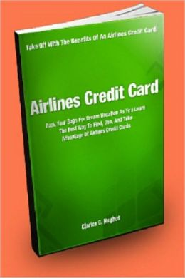 Airlines Credit Card; Pack Your Bags For Your Dream Vacation As You Learn The Best Ways To Find, Use, And Take Advantage Of Airlines Credit Cards