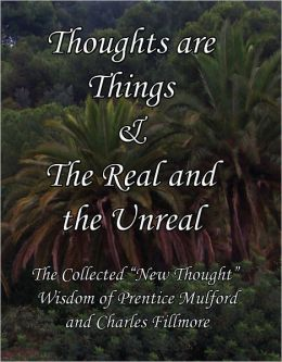 "Thoughts are Things & The Real and the Unreal: The Collected ""New Thought"" Wisdom of Prentice Mulford and Charles Fillmore"
