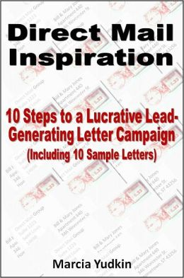 Direct Mail Inspiration: 10 Steps to a Lucrative Lead-Generating Letter Campaign (Including 10 Sample Letters)