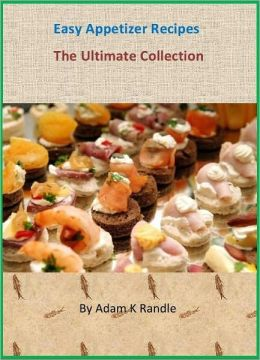 Quick & Easy Appetizer: The Ultimate Collection of 140+ Authentic & Savory Recipes Cookbook
