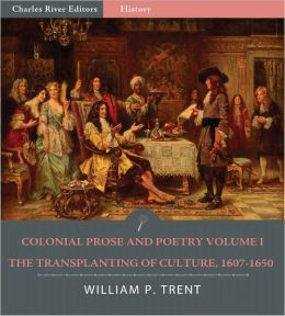Colonial Prose and Poetry Volume I: The Transplanting of Culture, 1607–1650 (Illustrated)