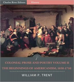 Colonial Prose and Poetry Volume II: The Beginnings of Americanism, 1650–1710 (Illustrated)